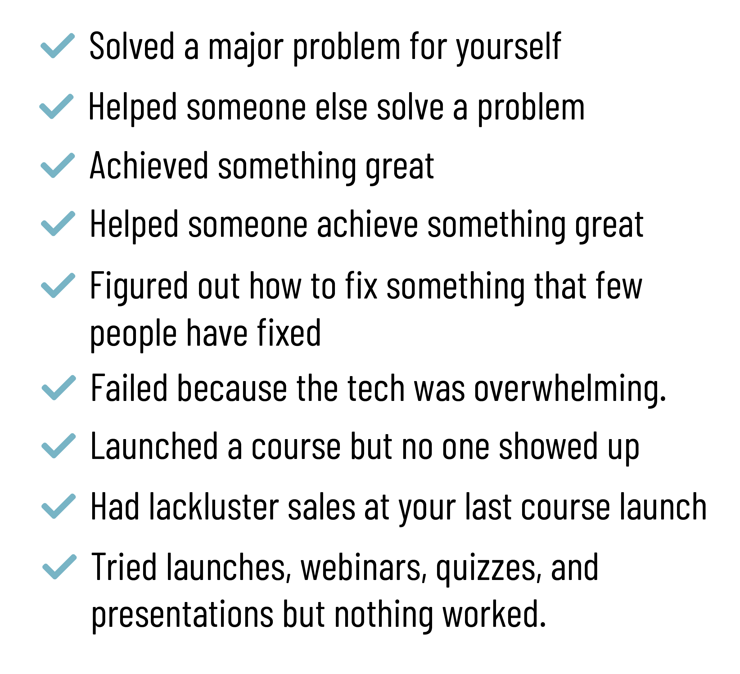 Solved a Major problem for yourself, helped someone else solve a problem, achieved something great, helped someone achieve something great, figured out how to fix something that few people have fixed, failed because the tech was overwhelming, launched a course but no one showed up, had lackluster sales at your last course launch, tried launches webinars quizzes and presentation but nothing worked.